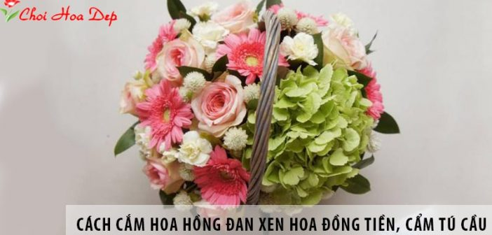 Cách cắm hoa hồng đan xen hoa đồng tiền, cẩm tú cầu đẹp